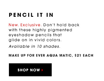 PENCIL IT IN New. Exclusive. Don't hold back with these highly pigmented eyeshadow pencils that glide on in vivid colors. Available in 10 shades. MAKE UP FOR EVER Aqua Matic, $21 each SHOP NOW