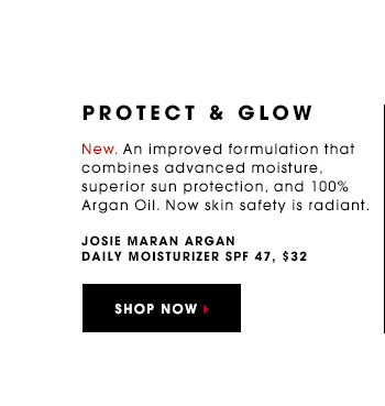 PROTECT & GLOW New. An improved formulation that combines advanced moisture, superior sun protection, and 100% Argan Oil. Now skin safety is radiant. Josie Maran Argan Daily Moisturizer SPF 47, $32 SHOP NOW