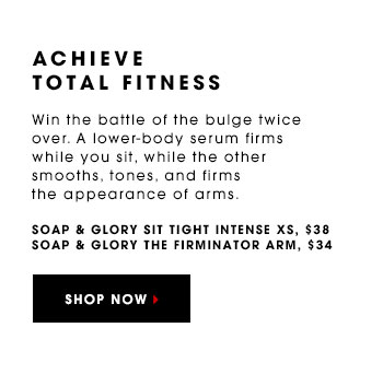 ACHIEVE TOTAL FITNESS Win the battle of the bulge twice over. A lower-body serum firms while you sit, while the other smoothes, tones, and firms the appearance of arms. Soap & Glory Sit Tight Intense XS, $38 Soap & Glory The Firminator Arm, $34 SHOP NOW