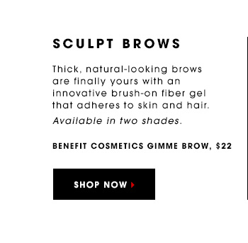 SCULPT BROWS Thick, natural-looking brows are finally yours with an innovative brush-on fiber gel that adheres to skin and hair. Available in two shades. Benefit Cosmetics Gimme Brow, $22 SHOP NOW