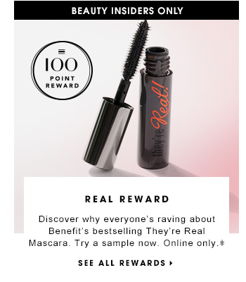 BEAUTY INSIDERS ONLY 100 Point Reward REAL REWARD Discover why everyone's raving about Benefit's bestselling They're Real Mascara. Try a sample now. Online only. SEE ALL REWARDS