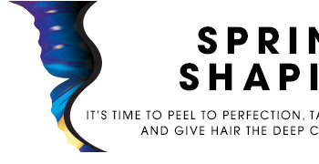 SPRING IS SHAPING UP It's time to peel to perfection, tame those brows, stay hydrated, and give hair the deep conditioning it deserves