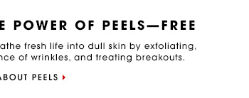 DISCOVER THE POWER OF PEELS - FREE Online only. Peels breathe fresh life into dull skin by exfoliating, reducing the appearance of wrinkles, treating breakouts, and treating breakouts. LEARN MORE ABOUT PEELS