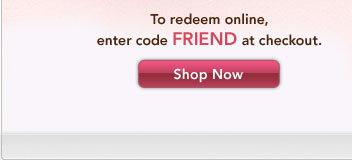 To redeem online, enter code FRIEND at checkout. Shop Now