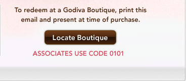 To redeem at a Godiva Boutique, print this email and present at time of purchase. Locate Boutique – ASSOCIATES USE CODE 0101