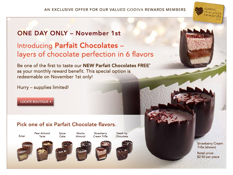 ONE DAY ONLY - November 1st. Introducing Parfait Chocolates - layers of chocolate perfection in 6 flavors. Be one of the first to taste our NEW Parfait Chocolates FREE* as your monthly reward benefit. This special option is redeemable on November 1st only! Hurry - supplies limited! Locate Boutique>