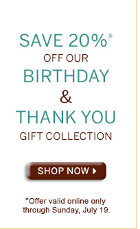 SAVE 20%* OFF OUR BIRTHDAY & THANK YOU GIFT COLLECTION - SHOP NOW - *OFFER VALID ONLINLE THROUGH SUNDAY, JULY 19.
