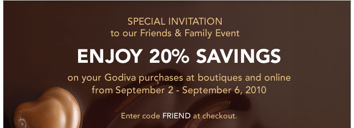 SPECIAL INVITATION to our Friends & Family Event - ENJOY 20% SAVINGS on your Godiva purchases at boutiques and online from September 2 - September 6, 2010 - Enter code FRIEND at checkout.