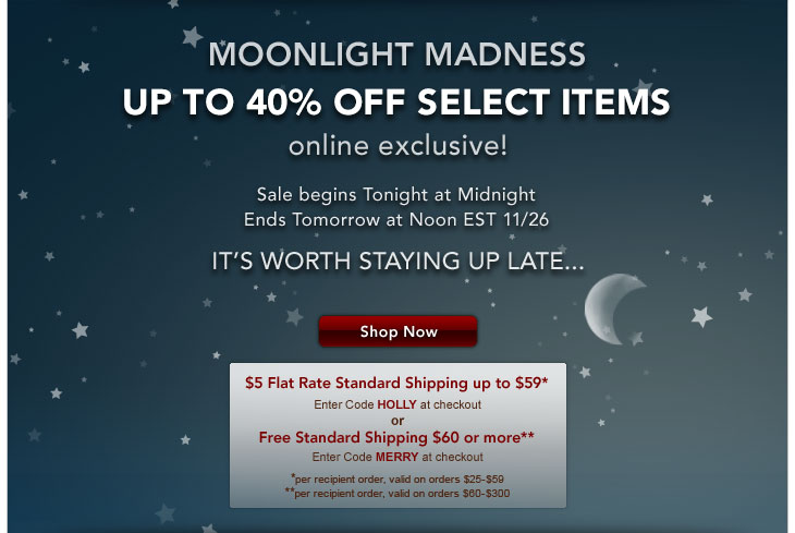 MOONLIGHT MADNESS - UP TO 40% OFF SELECT ITEMS - online exclusive! Sale begins Tonight at Midnight - Ends Tomorrow at Noon EST 11/26 - IT'S WORTH STAYING UP LATE… Shop Now