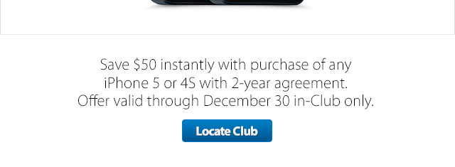 iPhone 5 - Save $50 instantly with purchase of iPhone 5 or 4S with 2-year agreement. Offer valid through December 30 in-Club only. Locate Club