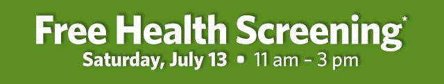 Free Health Screening* Saturday, July 13. 11 am - 3 pm