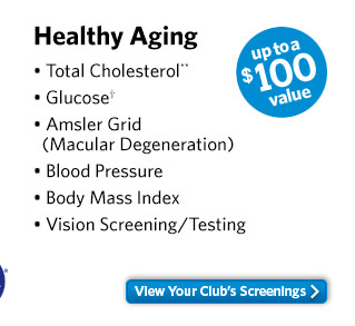 Healthy Aging - Total Cholesterol** - Glucose† - Amsler Grid (Macular Degeneration) - Blood Pressure - Body Mass Index - Vision Screening/Testing - up to a $100 value. View Your Club's Screenings