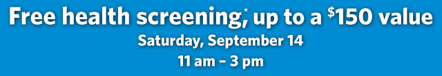 Free health screening*, up to a $150 value - Saturday, September 14. 11 am - 3 pm