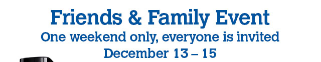 Friends & Family Event - One weekend only, everyone is invited - December 13 - 15