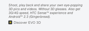 Shoot, play back and share your own eye-popping 3D pics and videos. Without 3D glasses. Also get 3G/4G speed, HTC Sense(TM) experience and Android(TM) 2.3 (Gingerbread)   Discover EVO 3D
