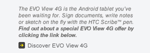 The EVO View 4G is the Android tablet you've been waiting for. Sign documents, write notes or sketch on the fly with the HTC Scribe(TM) pen. Find out about a special EVO View 4g offer by clicking on the link below.   Discover EVO View 4G