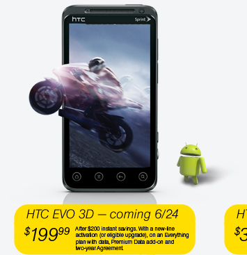 HTC EVO 3D - coming 6/24 - $199.99 (After $200 instant savings. With a new-line activation (or eligible upgrade), on an Everything plan with data, Premium Data add-on and two-year Agreement.