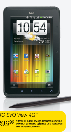 HTC EVO View 4G(TM) - $399.99 (After $100 instant savings. Requires a new-line activation (or eligible upgrade), on a Tablet Plan and two-year Agreement.