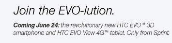 Join the EVO-lution. - Coming June 24: the revolutionary new HTC EVO(TM) 3D smartphone and HTC EVO View 4G(TM) tablet. Only from Sprint.