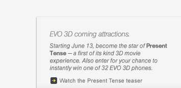 EVO 3D coming attractions. - Starting June 13, become the star of Present Tense - a first of its kind 3D movie experience. Also enter for your chance to instantly win one of 32 EVO 3D phones.   Watch the Present Tense teaser