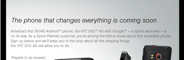 The phone that changes everything is coming soon. America's first 3G/4G Android phone, the HTC EVO™ 4G with Google™ - a Sprint exclusive - is on its way. As a Sprint Premier customer, you're among the first to know about this incredible phone. Sign up below and we'll keep you in the loop about all the amazing things the HTC EVO will allow you to do. Prepare to be wowed.