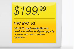 $199.99 - HTC Evo 4G - After $100 mail-in rebate. Requires new-line activation (or eligible upgrade) on select plans and a two-year Agreement.