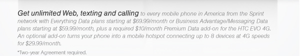 Get unlimited Web, texting and calling to every mobile phone in America from the Sprint network with Everything Data plans starting at $69.99/month or Business Advantage/Messaging Data plans starting at $59.99/month, plus a required $10/month Premium Data add-on for the HTC EVO 4G. An optional add-on turns your phone into a mobile hotspot connecting up to 8 devices at 4G speeds for $29.99/month. *Two-year Agreement required.