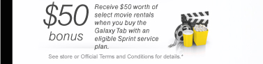 $50 bonus - Receive $50 worth of select movie rentals when you buy the Galaxy Tab with an eligible Sprint service plan. *See or Official Terms and conditions for details*