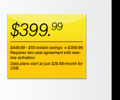 $399.99 ($449.99 - $50 instant savings - $399.99). Requires two-year agreement with new-line activation. Data plans start at just $29.99 for 2GB.