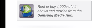 Rent or buy 1,000s of hit shows and movies from the Samsung Media Hub.