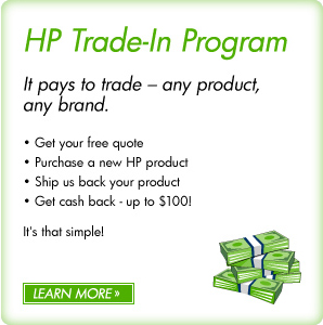 HP Trade-in Program It pays to trade � any product, any brand. � Get your free quote � Purchase a new HP product � Ship us back your product � Get cash back - up to $100!  It's that simple! LEARN MORE