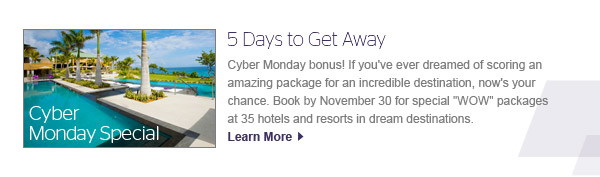 Cyber Monday Special &#10;5 Days to Get Away &#10;&#10;Cyber Monday bonus! If you've ever dreamed of scoring an amazing package for an incredible destination, now's your chance. Book by November 30 for special ''WOW'' packages at 35 hotels and resorts in dream destinations. &#10;&#10;Learn More &#8250;