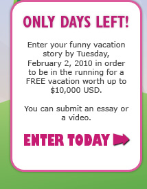 ONLY DAYS LEFT! - Enter your funny vacation story by Tuesday, February 2, 2010 in order to be in the running for a FREE vacation worth up to $10,000 USD. - You can submit an essay or a video. - ENTER TODAY >