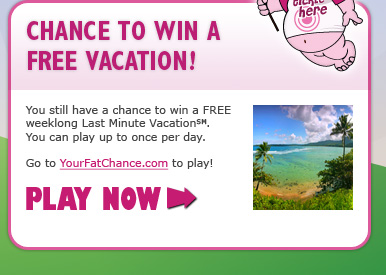 You still have a chance to win a FREE weeklong Last Minute Vacation(SM). You can play up to once per day. - Go to YourFatChance.com to play! - PLAY NOW