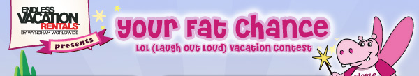 ENDLESS VACATION RENTALS® BY WYNDHAM WORLDWIDE PRESENTS - your fat chance - LOL (Laugh out loud) vacation contest