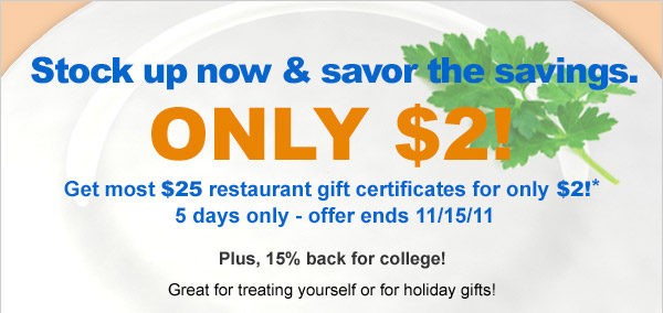 Stock up now & savor the savings. Only $2! Get most $25 restaurant gift certificates for only $2!* Plus, 15% back for college! Great for treating yourself or for holiday gifts!