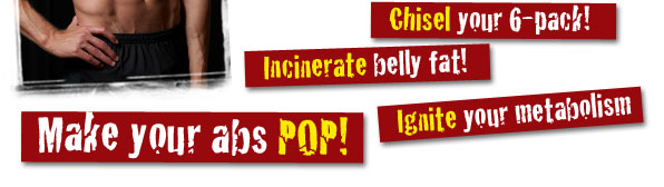 Chisel your 6-pack! Incinerate belly fat! Make your abs POP! Ignite your metabolism!