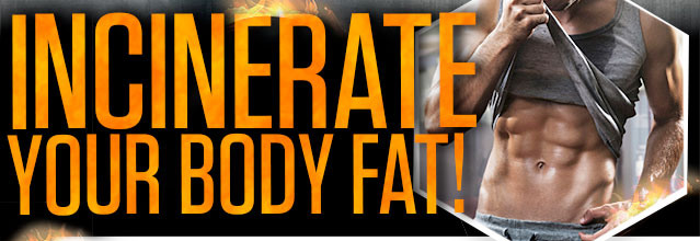 INCINERATE YOUR BODY FAT!