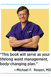 """This book will serve as your lifelong waist management, body-changing plan."" — Michael F. Roizen, MD"