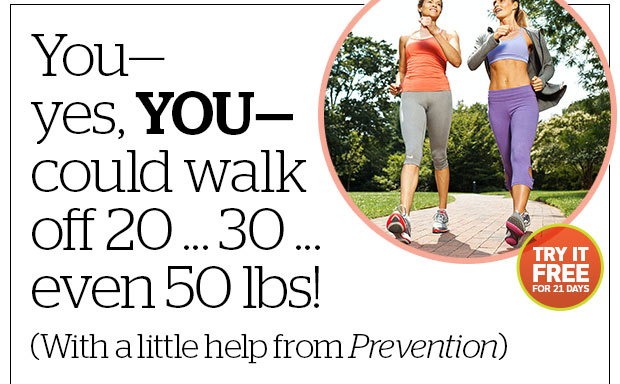 You—yes, YOU—could walk off 20 ... 30... even 50 pounds! (With a little help from Prevention) Try it FREE for 21 days!