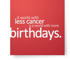 A world with less cancer is a world with more birthdays.