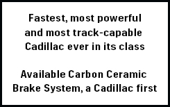 Fastest, most powerful and most track-capable Cadillac ever Available Carbon Ceramic Brake System, a Cadillac first