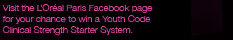 Visit the L'Oréal Paris Facebook page for your chance to win a Youth Code Clinical Strength Starter System.