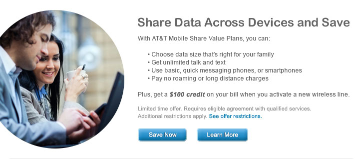 Share Data Across Devices and Save | With AT&T Mobile Share Value Plans, you can: | - Choose data size that's right for your family | - Get unlimited talk and text | - Use basic, quick messaging phones, or smartphones | - Pay no roaming or long distance charges | Plus, get a $100 credit on your bill when you activate a new wireless line. | Limited offer. Requires eligible agreement with qualified services. Additional restrictions apply. See offer restrictions. | Save Now | Learn More