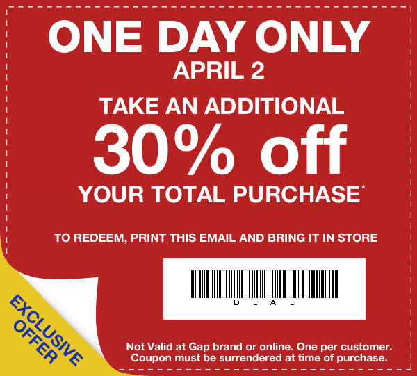 ONE DAY ONLY APRIL 2. TAKE AN ADDITIONAL 30% off YOUR TOTAL PURCHASE* TO REDEEM, PRINT THIS EMAIL AND BRING IT IN STORE. EXCLUSIVE OFFER. Not valid at Gap brand or online. One per customer. Coupon must be surrendered at time of purchase.