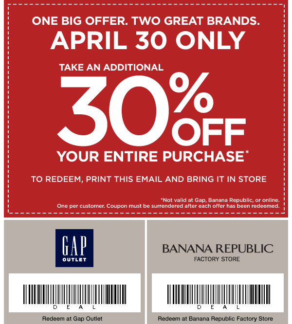 ONE BIG OFFER. TWO GREAT BRANDS. APRIL 30 ONLY TAKE AN ADDITIONAL 30% OFF YOUR ENTIRE PURCHASE* TO REDEEM, PRINT THIS EMAIL AND BRING IT IN STORE. *Not valid at Gap, Banana Republic, or online. One per customer. Coupon must be surrendered after each offer has been redeemed.