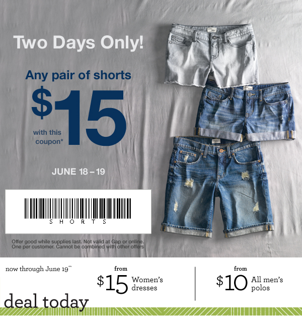 Two Days Only! Any pair of shorts $15 with this coupon.* June 18 - 19. Offer good while supplies last. Not valid at Gap or online. One per customer. Cannot be combined with other offers. Now through June 19.** Deal today. From $15 Women's dresses / from $10 All men's polos.