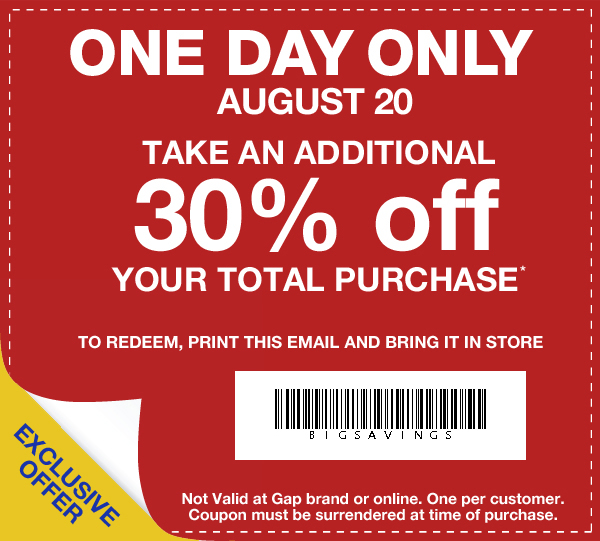 ONE DAY ONLY AUGUST 20. TAKE AN ADDITIONAL 30% off YOUR TOTAL PURCHASE* TO REDEEM, PRINT THIS EMAIL AND BRING IT IN STORE. EXCLUSIVE OFFER. Not valid at Gap brand or online. One per customer. Coupon must be surrendered at time of purchase.