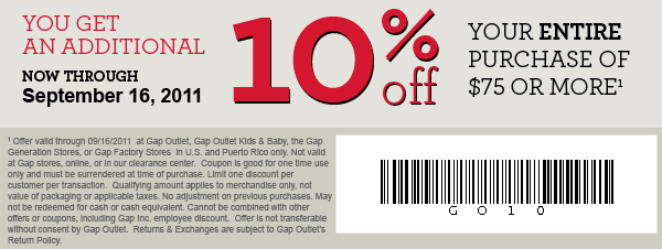 YOU GET AN ADDITIONAL 10% off YOUR ENTIRE PURCHASE OF $75 OR MORE(1). NOW THROUGH September 16, 2011. (1)Offer valid through 09/16/2011 at Gap Outlet, Gap Outlet Kids & Baby, the Gap Generation Stores, or Gap Factory Stores in U.S. and Puerto Rico only. Not valid at Gap stores, online, or in our clearance center. Coupon is good for one time use only and must be surrendered at time of purchase. Limit one discount per customer per transaction. Qualifying amount applies to merchandise only, not value of packaging or applicable taxes. No adjustment on previous purchases. May not be redeemed for cash or cash equivalent. Cannot be combined with other offers or coupons, including Gap Inc. employee discount. Offer is not transferable without consent by Gap Outlet. Returns & Exchanges are subject to Gap Outlet's Return Policy.
