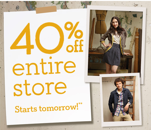40% Off Entire Store Starts Tomorrow!**